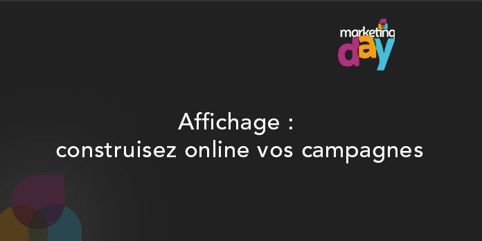 Conférence MKG Day 2017, l'Innovation média 4/5 - Affichage : construisez online vos campagnes