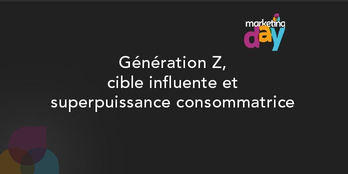 Conférence MKG Day 2017 - Social Media / Marketing d'influence 4/4, Generation Z