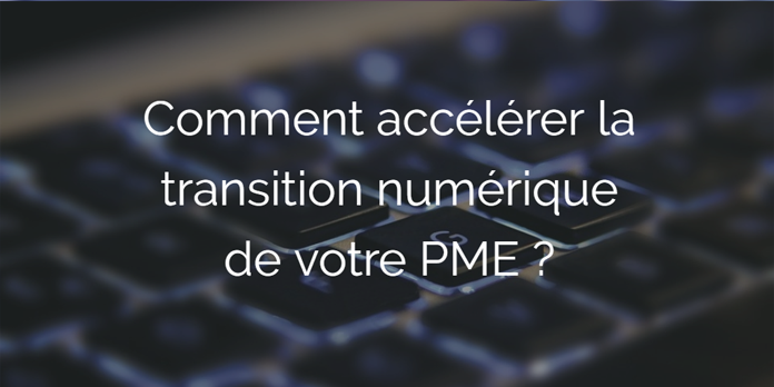 Comment accélérer la transition numérique de votre PME?