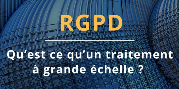 RGPD : Qu'est-ce qu'un traitement de données à grande échelle ?